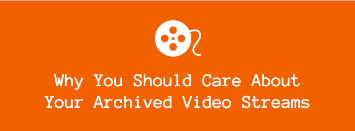 Why You Should Care About Your Archived Video Stream